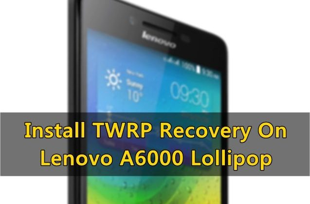 Install TWRP Recovery On Lenovo A6000 Lollipop